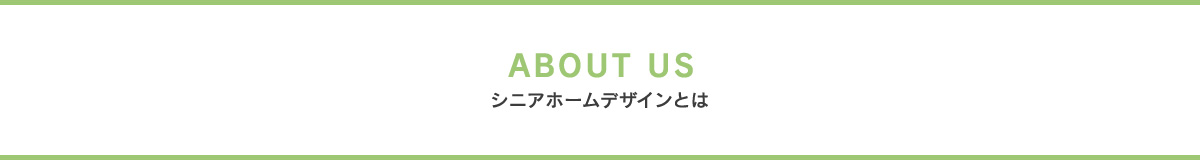 ABOUT US シニアホームデザインとは
